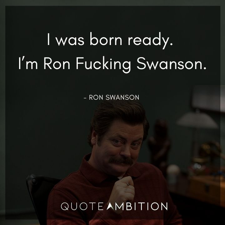Ron Swanson Quotes - I was born ready. I'm Ron Fucking Swanson.