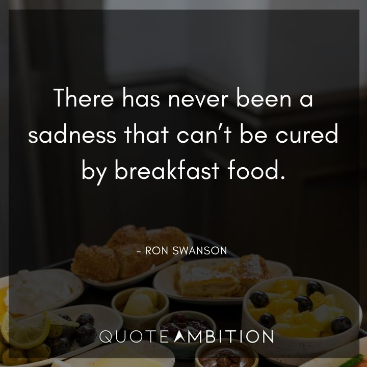 Ron Swanson Quotes - There has never been a sadness that can't be cured by breakfast food.