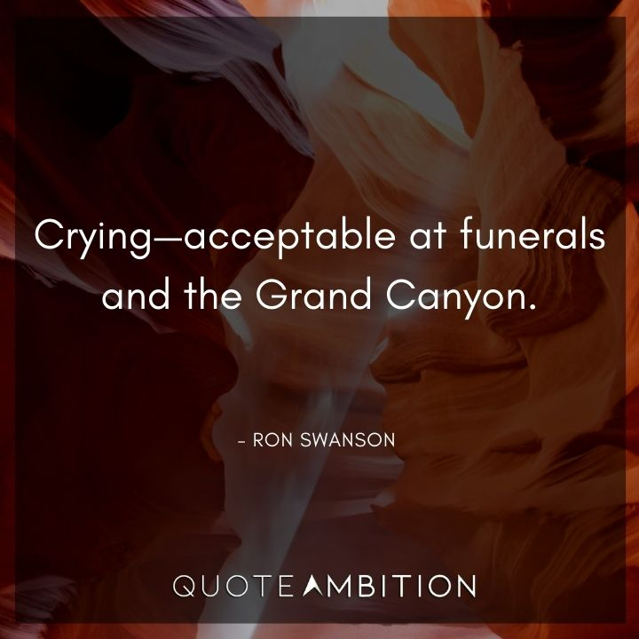 Ron Swanson Quotes - Crying - acceptable at funerals and the Grand Canyon.