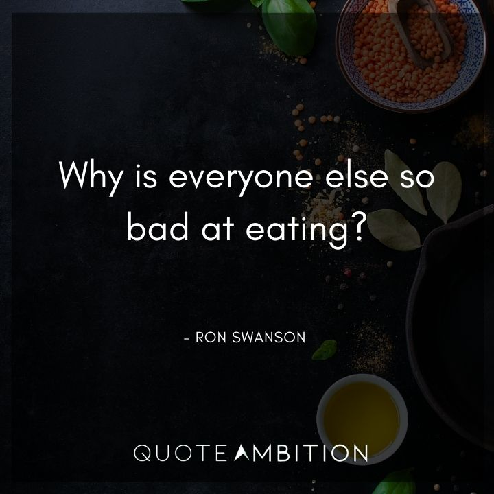Ron Swanson Quotes - Why is everyone else so bad at eating?
