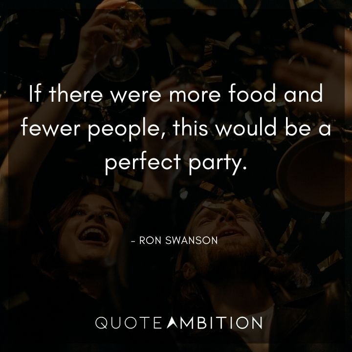 Ron Swanson Quotes - If there were more food and fewer people, this would be a perfect party.