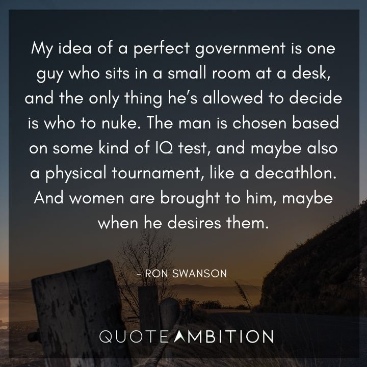 Ron Swanson Quotes - My idea of a perfect government is one guy who sits in a small room at a desk, and the only thing he's allowed to decide is who to nuke.