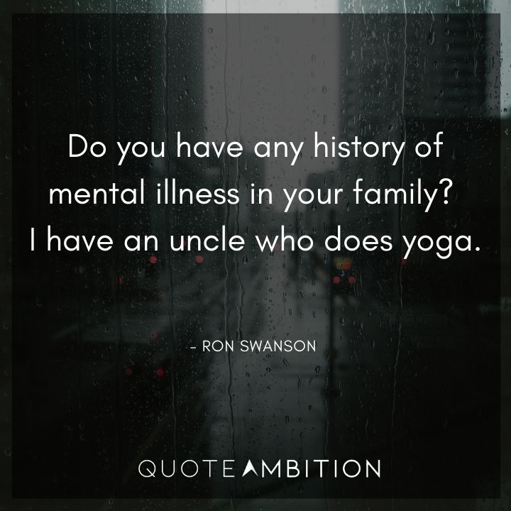 Ron Swanson Quotes - Do you have any history of mental illness in your family? I have an uncle who does yoga.