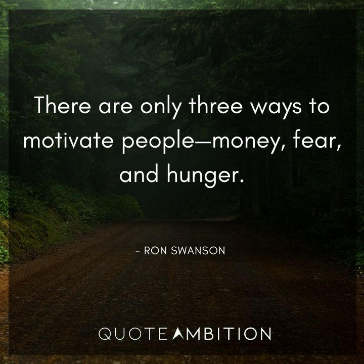 Ron Swanson Quotes - There are only three ways to motivate people - money, fear, and hunger.