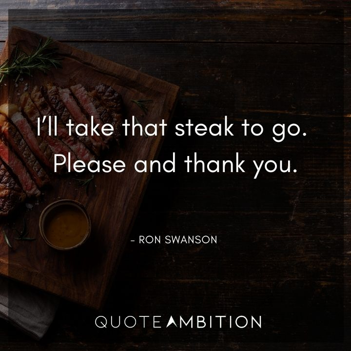 Ron Swanson Quotes - I'll take that steak to go. Please and thank you.
