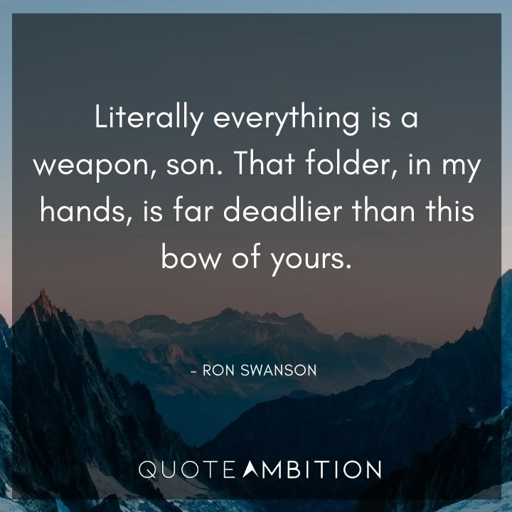 Ron Swanson Quotes - Literally everything is a weapon, son.
