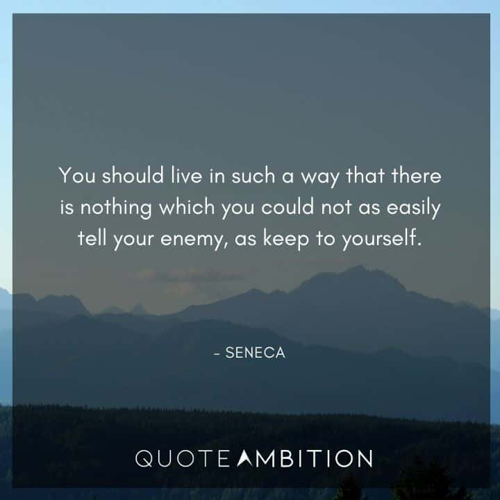 Seneca Quote - You should live in such a way that there is nothing which you could not as easily tell your enemy, as keep to yourself.