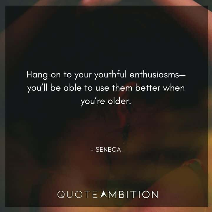 Seneca Quote - Hang on to your youthful enthusiasms, you'll be able to use them better when you're older.