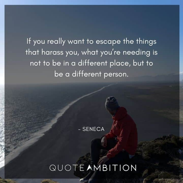 Seneca Quote - If you really want to escape the things that harass you, what you're needing is not to be in a different place, but to be a different person.