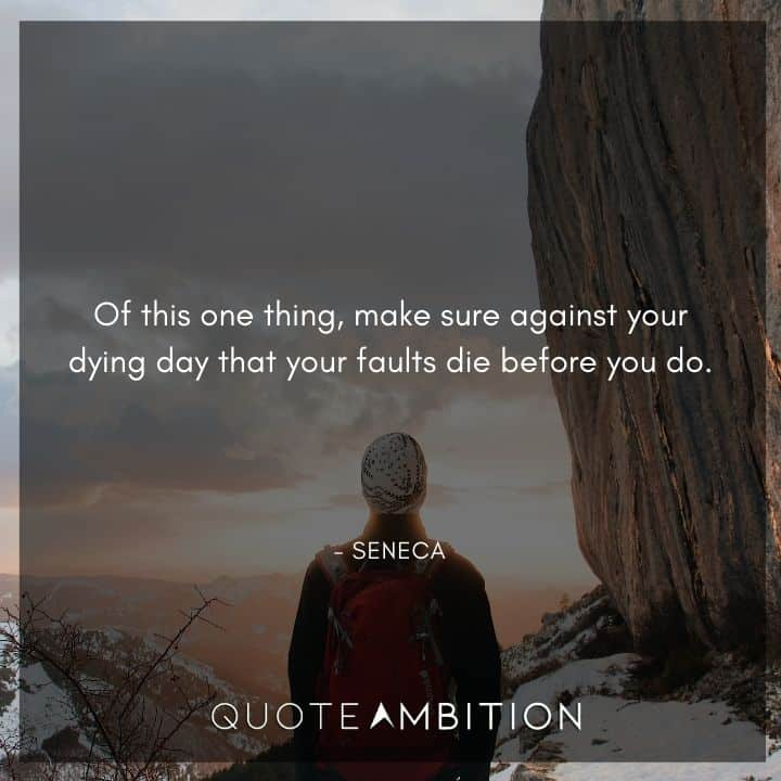 Seneca Quote - Of this one thing, make sure against your dying day that your faults die before you do.
