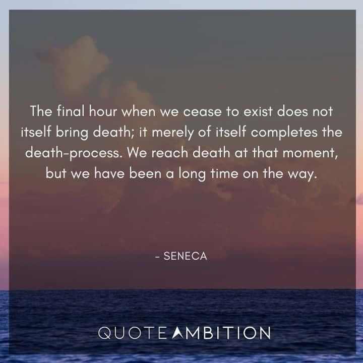 Seneca Quote - The final hour when we cease to exist does not itself bring death.