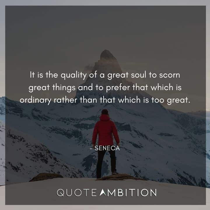 Seneca Quote - It is the quality of a great soul to scorn great things and to prefer that which is ordinary rather than that which is too great.