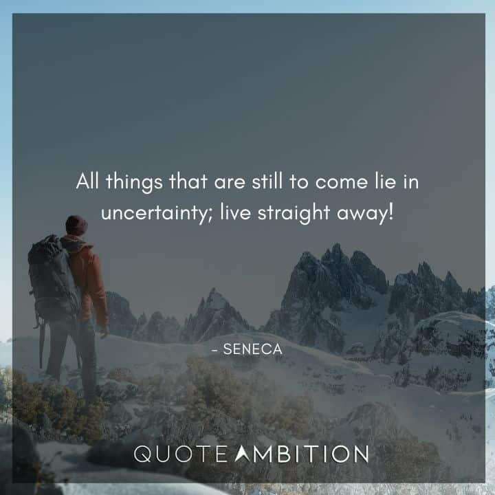 Seneca Quote - All things that are still to come lie in uncertainty; live straight away!