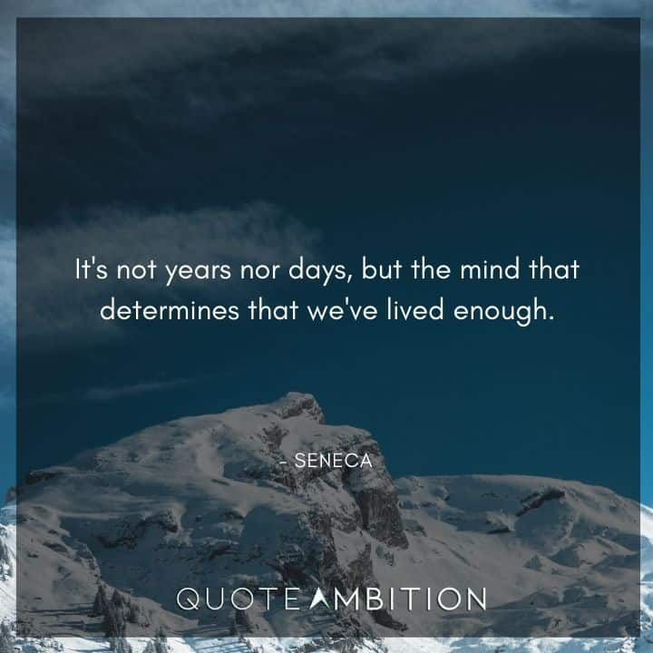 Seneca Quote - It's not years nor days, but the mind that determines that we've lived enough.