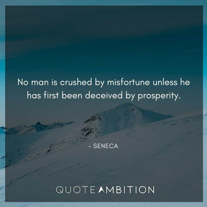 Seneca Quote - No man is crushed by misfortune unless he has first been deceived by prosperity.