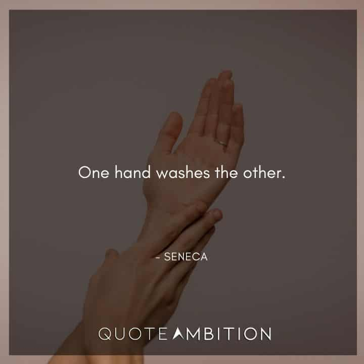 Seneca Quote - One hand washes the other.