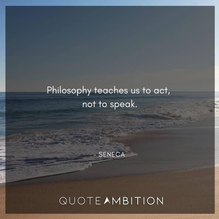 Seneca Quote - Philosophy teaches us to act, not to speak.