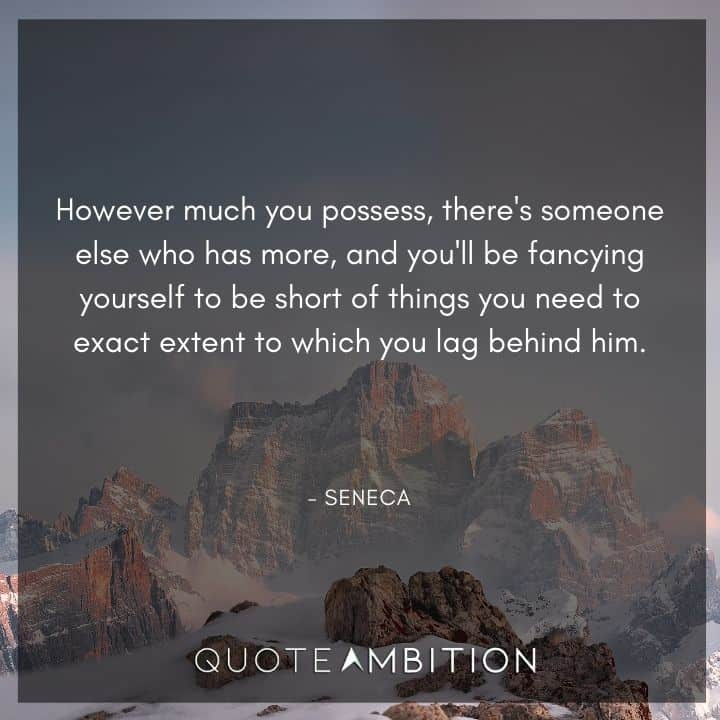 Seneca Quote - However much you possess, there's someone else who has more, and you'll be fancying yourself to be short of things you need to exact extent to which you lag behind him.