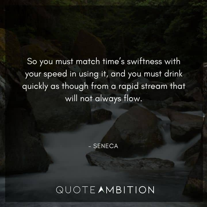 Seneca Quote - So you must match time's swiftness with your speed in using it.