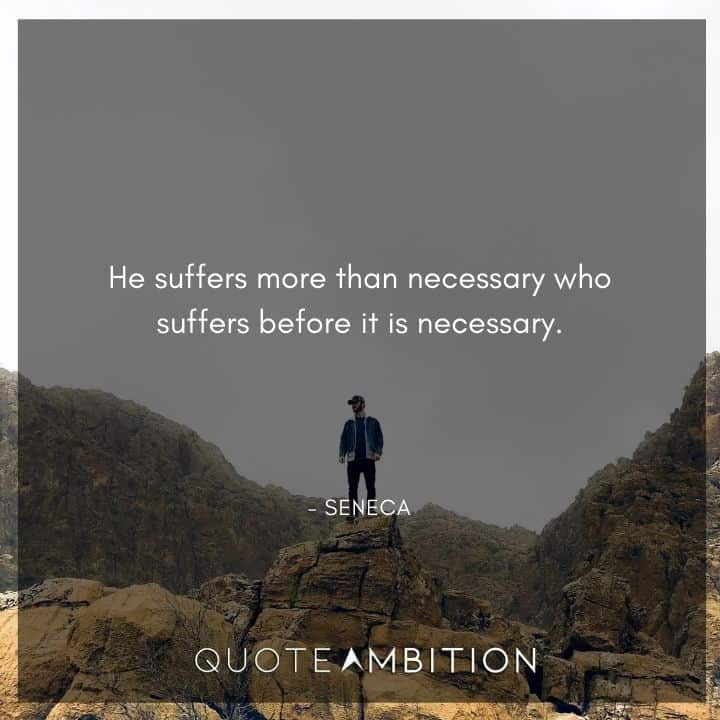 Seneca Quote - He suffers more than necessary who suffers before it is necessary.
