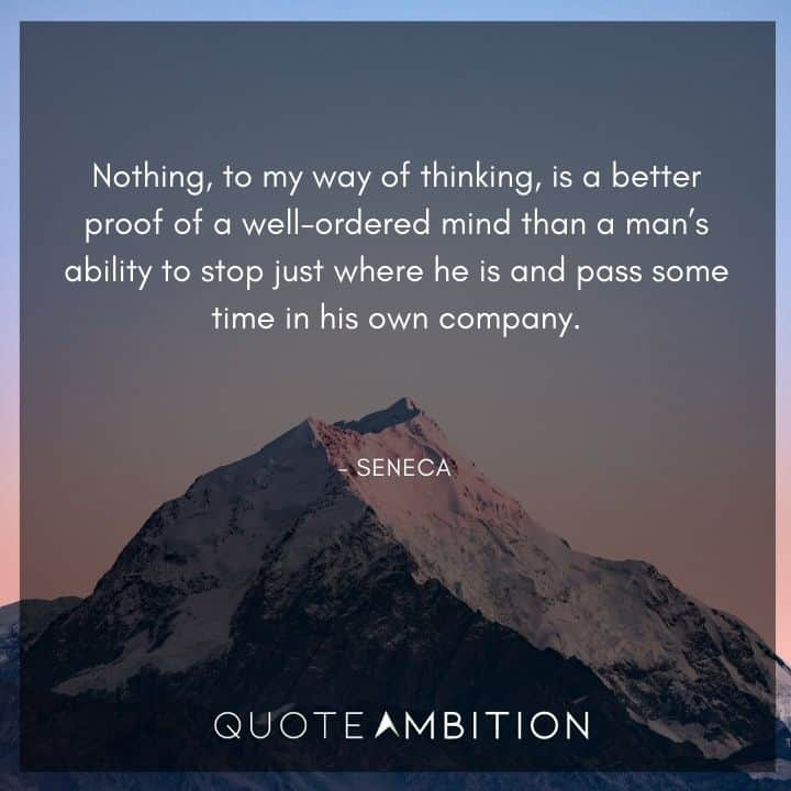 Seneca Quote - Nothing, to my way of thinking, is a better proof of a well-ordered mind than a man's ability to stop just where he is and pass some time in his own company.