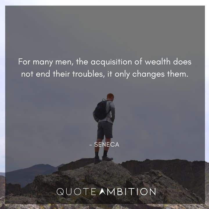 Seneca Quote - For many men, the acquisition of wealth does not end their troubles, it only changes them.