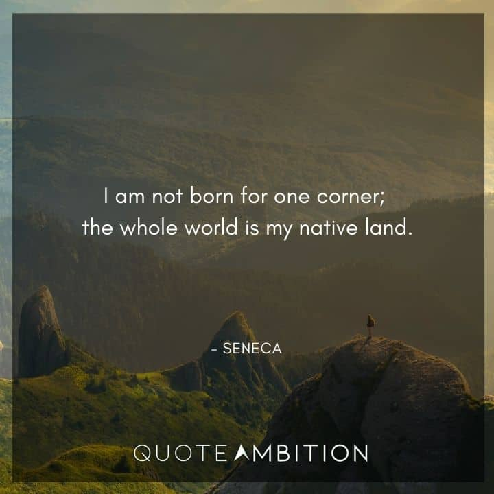 Seneca Quote -  am not born for one corner; the whole world is my native land.