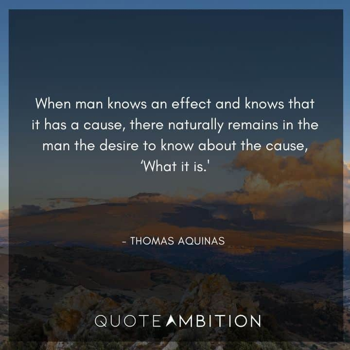 Thomas Aquinas Quote - When man knows an effect and knows that it has a cause.
