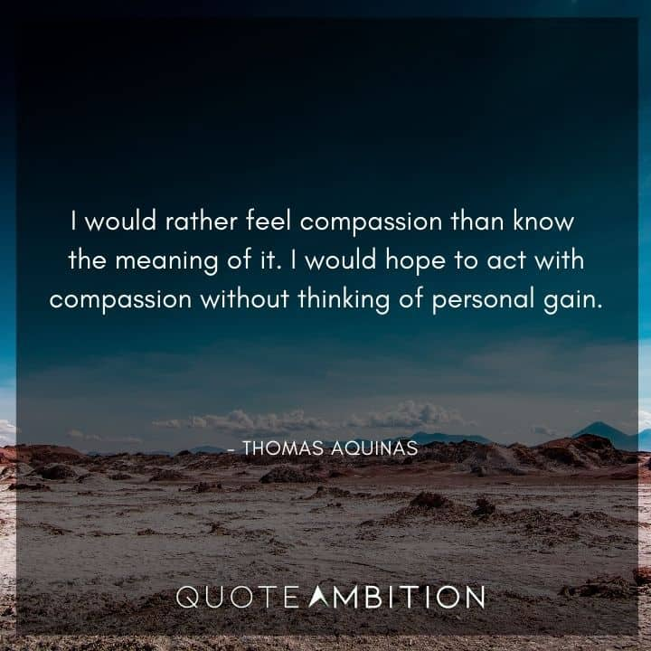Thomas Aquinas Quote - I would rather feel compassion than know the meaning of it.