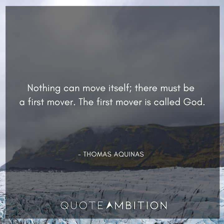 Thomas Aquinas Quote - Nothing can move itself; there must be a first mover. The first mover is called God.