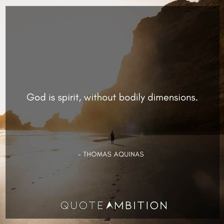Thomas Aquinas Quote - God is spirit, without bodily dimensions.