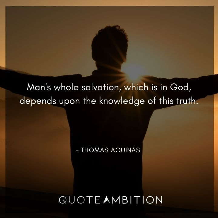 Thomas Aquinas Quote - Man's whole salvation, which is in God, depends upon the knowledge of this truth.