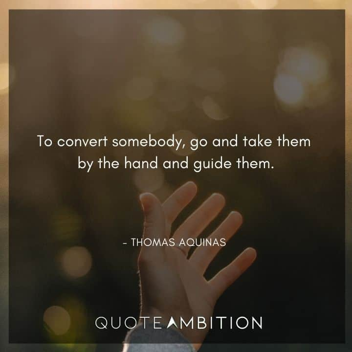 Thomas Aquinas Quote - To convert somebody, go and take them by the hand and guide them.