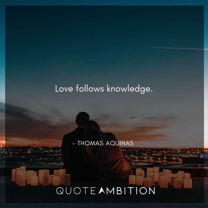 Thomas Aquinas Quote - Love follows knowledge.