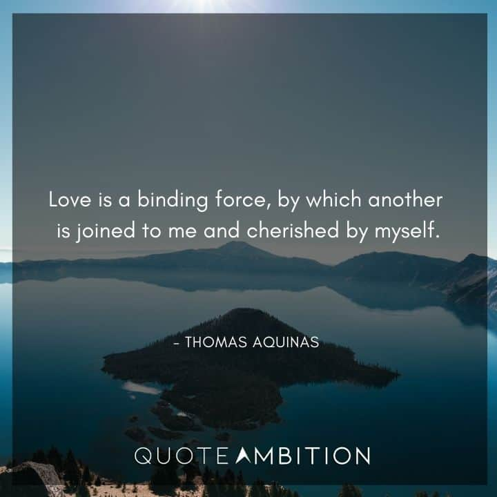 Thomas Aquinas Quote - Love is a binding force, by which another is joined to me and cherished by myself.