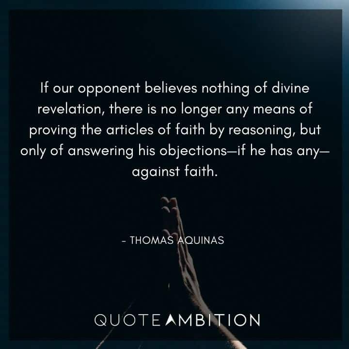 Thomas Aquinas Quote - If our opponent believes nothing of divine revelation, there is no longer any means of proving the articles of faith.