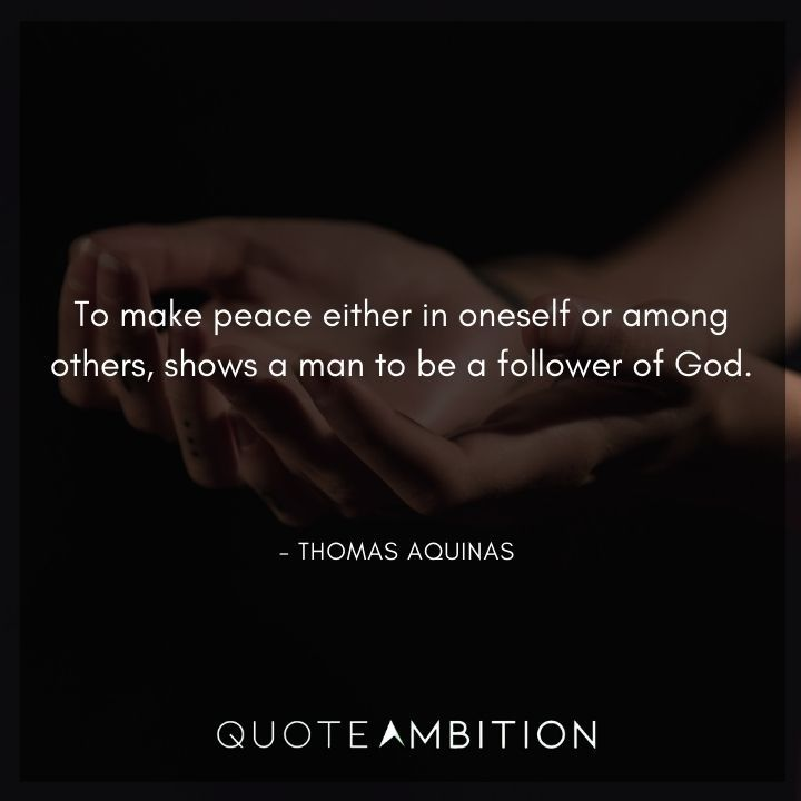 Thomas Aquinas Quote - To make peace either in oneself or among others, shows a man to be a follower of God.
