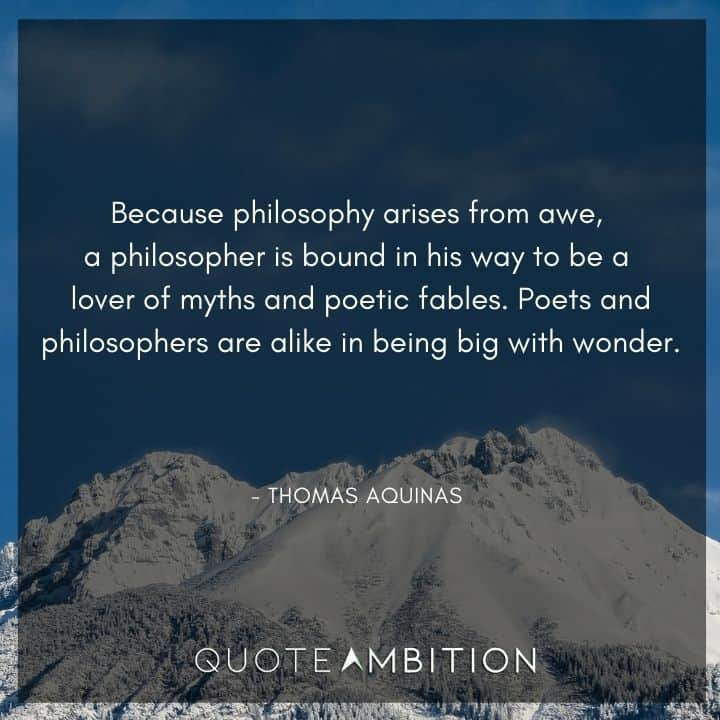 Thomas Aquinas Quote - Because philosophy arises from awe, a philosopher is bound in his way to be a lover of myths and poetic fables.