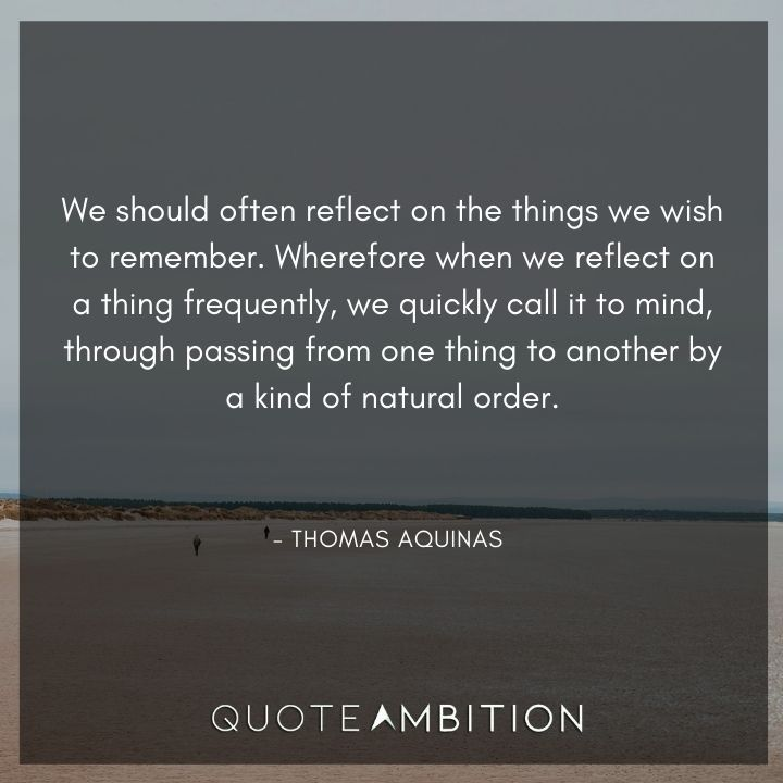 Thomas Aquinas Quote - We should often reflect on the things we wish to remember.