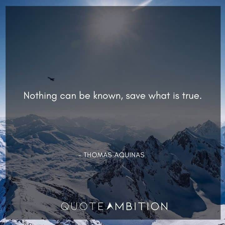 Thomas Aquinas Quote - Nothing can be known, save what is true.