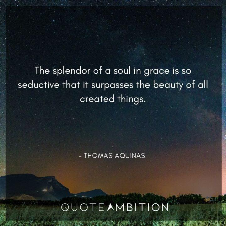 Thomas Aquinas Quote - The splendor of a soul in grace is so seductive that it surpasses the beauty of all created things.