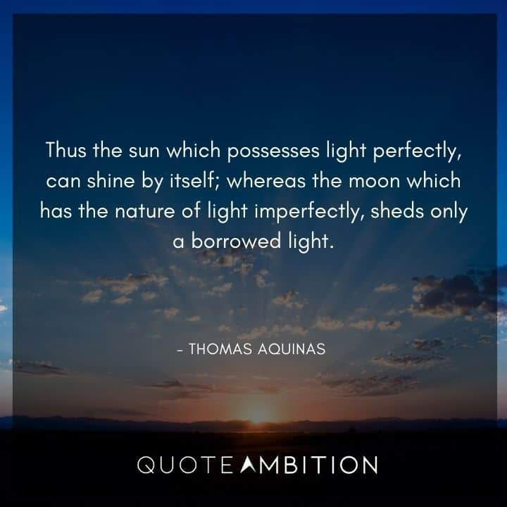 Thomas Aquinas Quote - Thus the sun which possesses light perfectly, can shine by itself.