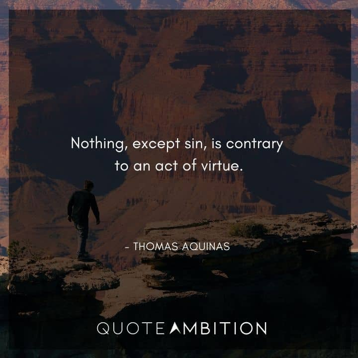 Thomas Aquinas Quote - Nothing, except sin, is contrary to an act of virtue.