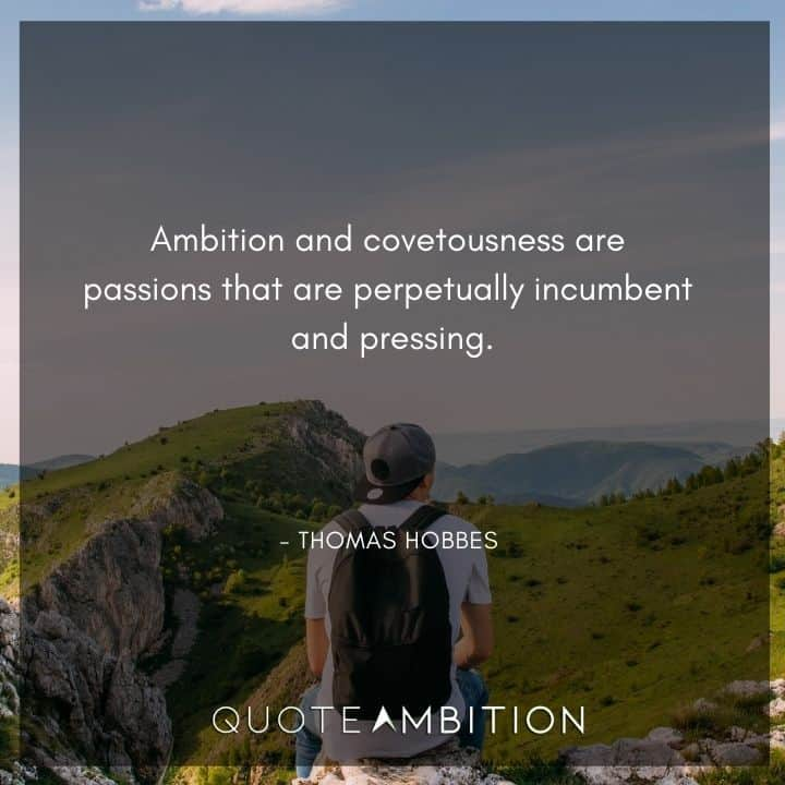 Thomas Hobbes Quote - Ambition and covetousness are passions that are perpetually incumbent and pressing.