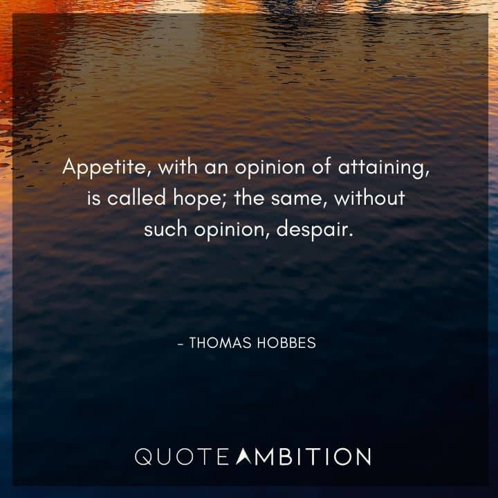 Thomas Hobbes Quote - Appetite, with an opinion of attaining, is called hope; the same, without such opinion, despair.