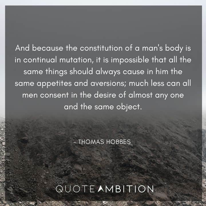 Thomas Hobbes Quote - And because the constitution of a man's body is in continual mutation, it is impossible that all the same things should always cause in him the same appetites and aversions.