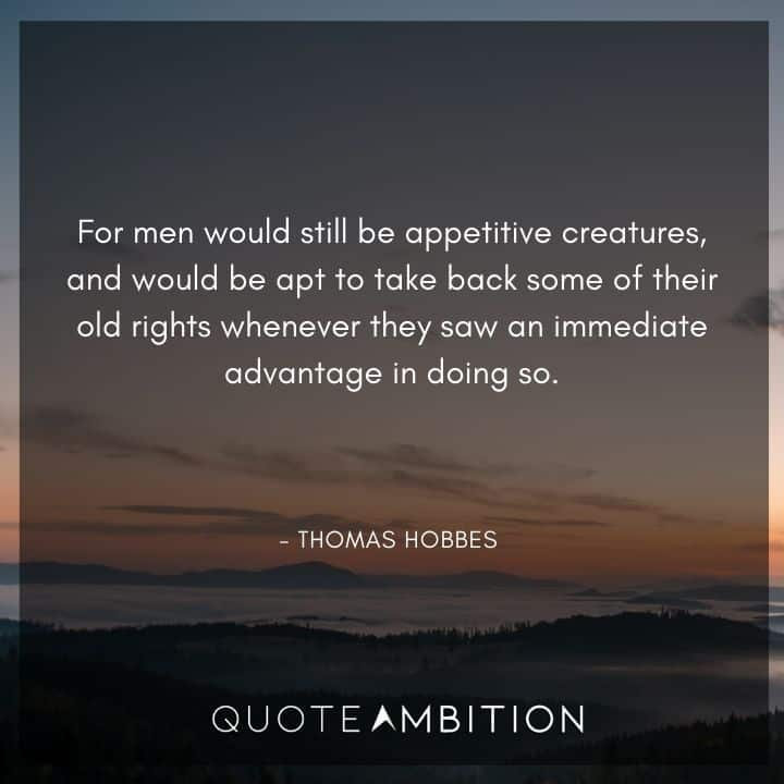 Thomas Hobbes Quote - For men would still be appetitive creatures, and would be apt to take back some of their old rights whenever they saw an immediate advantage in doing so.