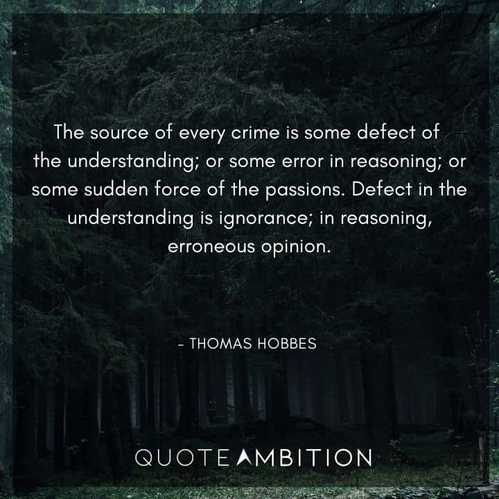 Thomas Hobbes Quote - The source of every crime is some defect of the understanding; or some error in reasoning; or some sudden force of the passions.