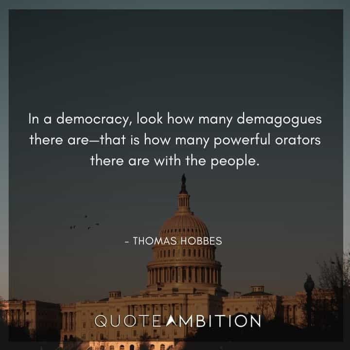 Thomas Hobbes Quote - In a democracy, look how many demagogues there are - that is how many powerful orators there are with the people.