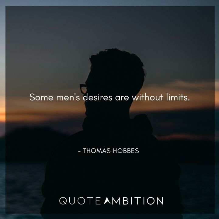 Thomas Hobbes Quote - Some men's desires are without limits.